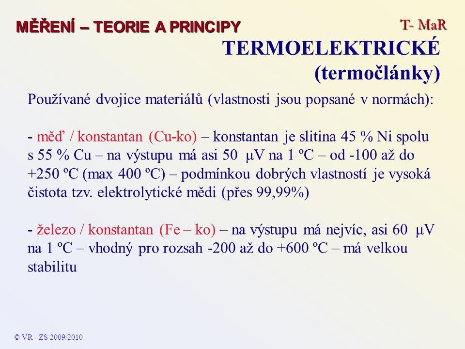 T- MaR MĚŘENÍ – TEORIE A PRINCIPY TERMOELEKTRICKÉ (termočlánky) © VR - ZS 2009/2010 Používané dvojice materiálů (vlastnosti jsou popsané v normách): - měď / konstantan (Cu-ko) – konstantan je slitina 45 % Ni spolu s 55 % Cu – na výstupu má asi 50 μV na 1 ºC – od -100 až do +250 ºC (max 400 ºC) – podmínkou dobrých vlastností je vysoká čistota tzv.