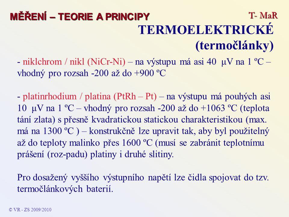T- MaR MĚŘENÍ – TEORIE A PRINCIPY TERMOELEKTRICKÉ (termočlánky) © VR - ZS 2009/2010 - niklchrom / nikl (NiCr-Ni) – na výstupu má asi 40 μV na 1 ºC – vhodný pro rozsah -200 až do +900 ºC - platinrhodium / platina (PtRh – Pt) – na výstupu má pouhých asi 10 μV na 1 ºC – vhodný pro rozsah -200 až do +1063 ºC (teplota tání zlata) s přesně kvadratickou statickou charakteristikou (max.