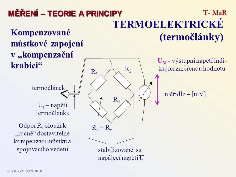 """T- MaR MĚŘENÍ – TEORIE A PRINCIPY TERMOELEKTRICKÉ (termočlánky) © VR - ZS 2009/2010 stabilizované ss napájecí napětí U R2R2 R4R4 R k = R ν R1R1 Odpor R k slouží k """"ručně dostavitelné kompenzaci můstku a spojovacího vedení Kompenzované můstkové zapojení v """"kompenzační krabici termočlánek měřidlo – [mV] U t – napětí termočlánku U M - výstupní napětí indi- kující změřenou hodnotu"""