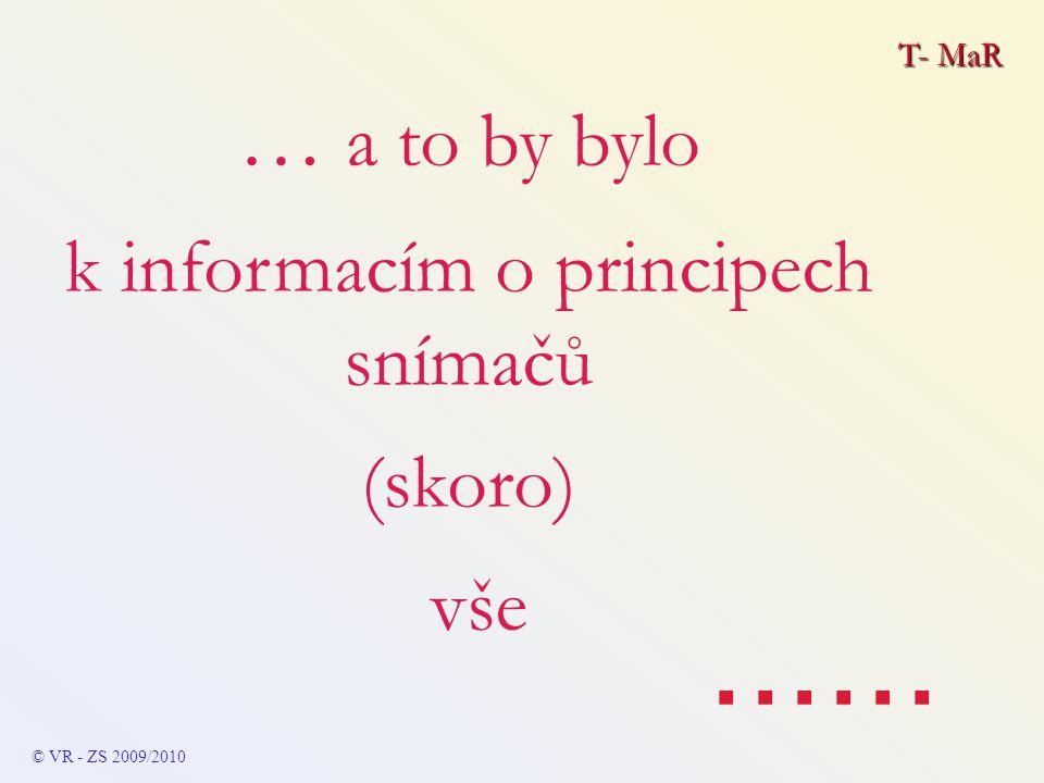 T- MaR © VR - ZS 2009/2010 … a to by bylo k informacím o principech snímačů (skoro) vše......