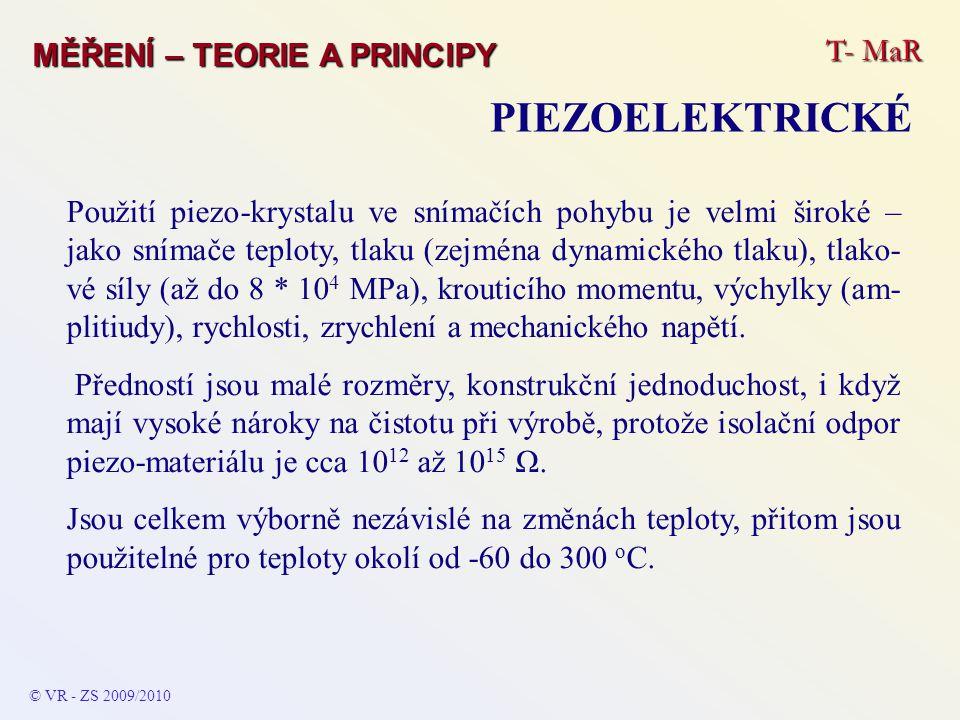 T- MaR MĚŘENÍ – TEORIE A PRINCIPY PIEZOELEKTRICKÉ © VR - ZS 2009/2010 Použití piezo-krystalu ve snímačích pohybu je velmi široké – jako snímače teploty, tlaku (zejména dynamického tlaku), tlako- vé síly (až do 8 * 10 4 MPa), krouticího momentu, výchylky (am- plitiudy), rychlosti, zrychlení a mechanického napětí.