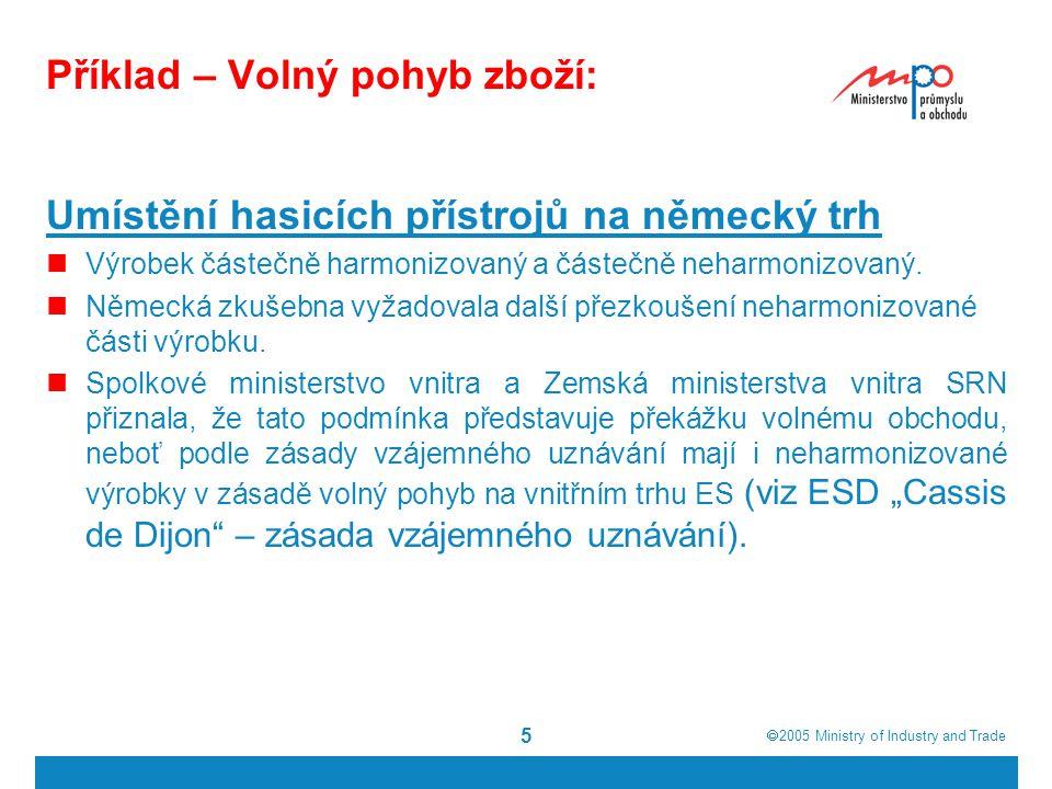  2005  Ministry of Industry and Trade 5 Příklad – Volný pohyb zboží: Umístění hasicích přístrojů na německý trh Výrobek částečně harmonizovaný a částečně neharmonizovaný.