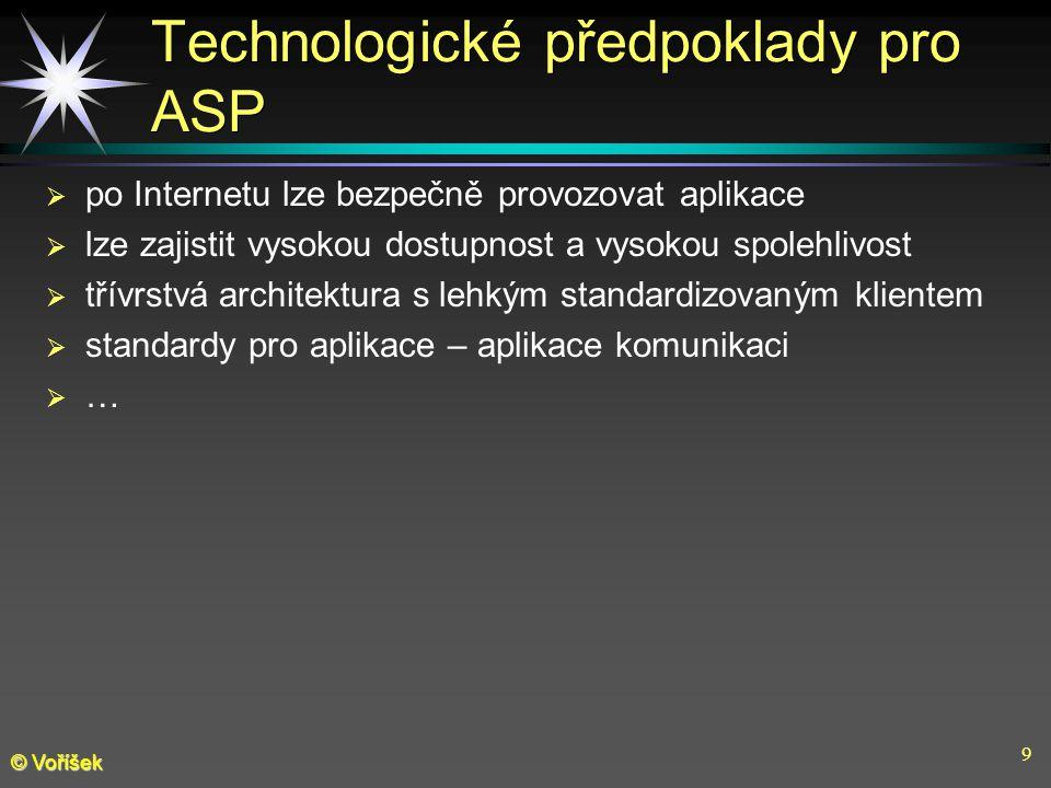 9 © Voříšek Technologické předpoklady pro ASP  po Internetu lze bezpečně provozovat aplikace  lze zajistit vysokou dostupnost a vysokou spolehlivost  třívrstvá architektura s lehkým standardizovaným klientem  standardy pro aplikace – aplikace komunikaci  …