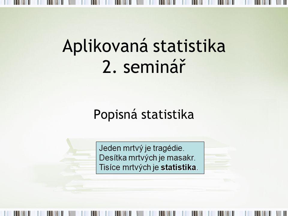 Aplikovaná statistika 2. seminář Popisná statistika statistika. Jeden mrtvý je tragédie. Desítka mrtvých je masakr. Tisíce mrtvých je statistika.