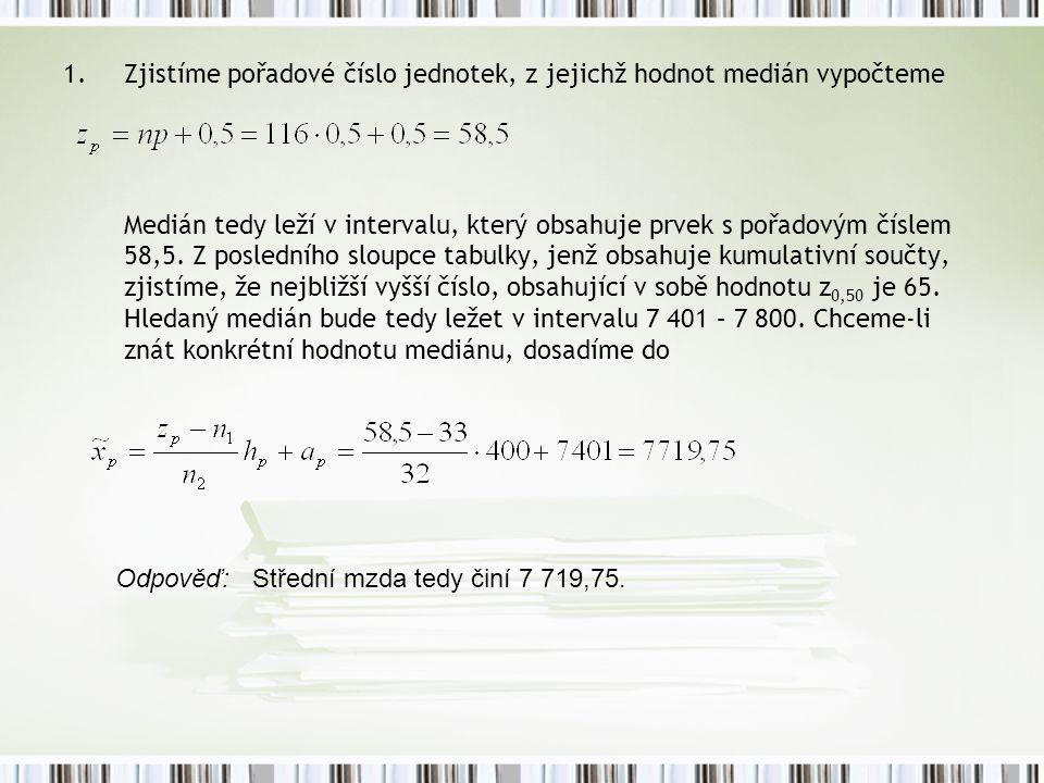 1.Zjistíme pořadové číslo jednotek, z jejichž hodnot medián vypočteme Medián tedy leží v intervalu, který obsahuje prvek s pořadovým číslem 58,5. Z po