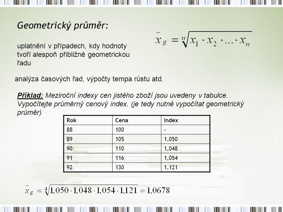 Geometrický průměr: uplatnění v případech, kdy hodnoty tvoří alespoň přibližně geometrickou řadu analýza časových řad, výpočty tempa růstu atd. Příkla