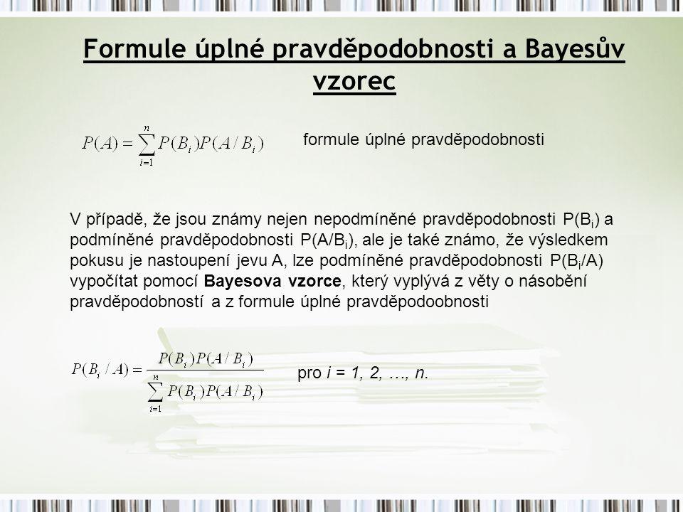 Formule úplné pravděpodobnosti a Bayesův vzorec formule úplné pravděpodobnosti V případě, že jsou známy nejen nepodmíněné pravděpodobnosti P(B i ) a podmíněné pravděpodobnosti P(A/B i ), ale je také známo, že výsledkem pokusu je nastoupení jevu A, lze podmíněné pravděpodobnosti P(B i /A) vypočítat pomocí Bayesova vzorce, který vyplývá z věty o násobění pravděpodobností a z formule úplné pravděpodoobnosti pro i = 1, 2, …, n.