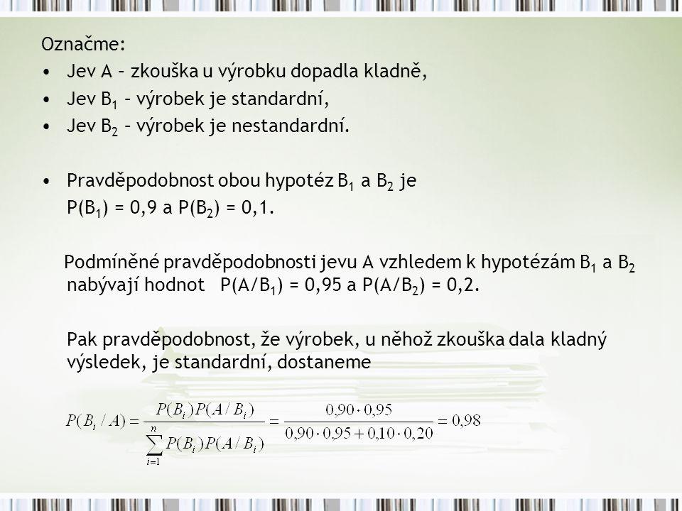 Označme: Jev A – zkouška u výrobku dopadla kladně, Jev B 1 – výrobek je standardní, Jev B 2 – výrobek je nestandardní. Pravděpodobnost obou hypotéz B