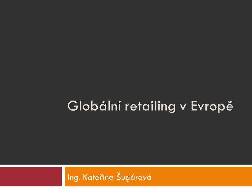 Globální retailing v Evropě Ing. Kateřina Šugárová