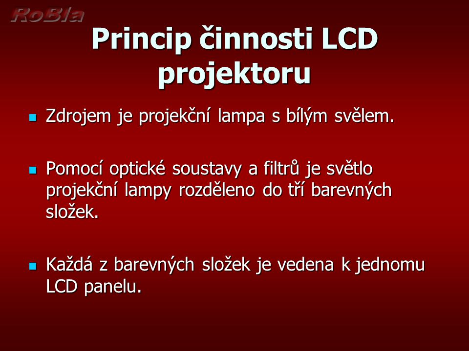 Princip činnosti LCD projektoru Zdrojem je projekční lampa s bílým svělem. Zdrojem je projekční lampa s bílým svělem. Pomocí optické soustavy a filtrů