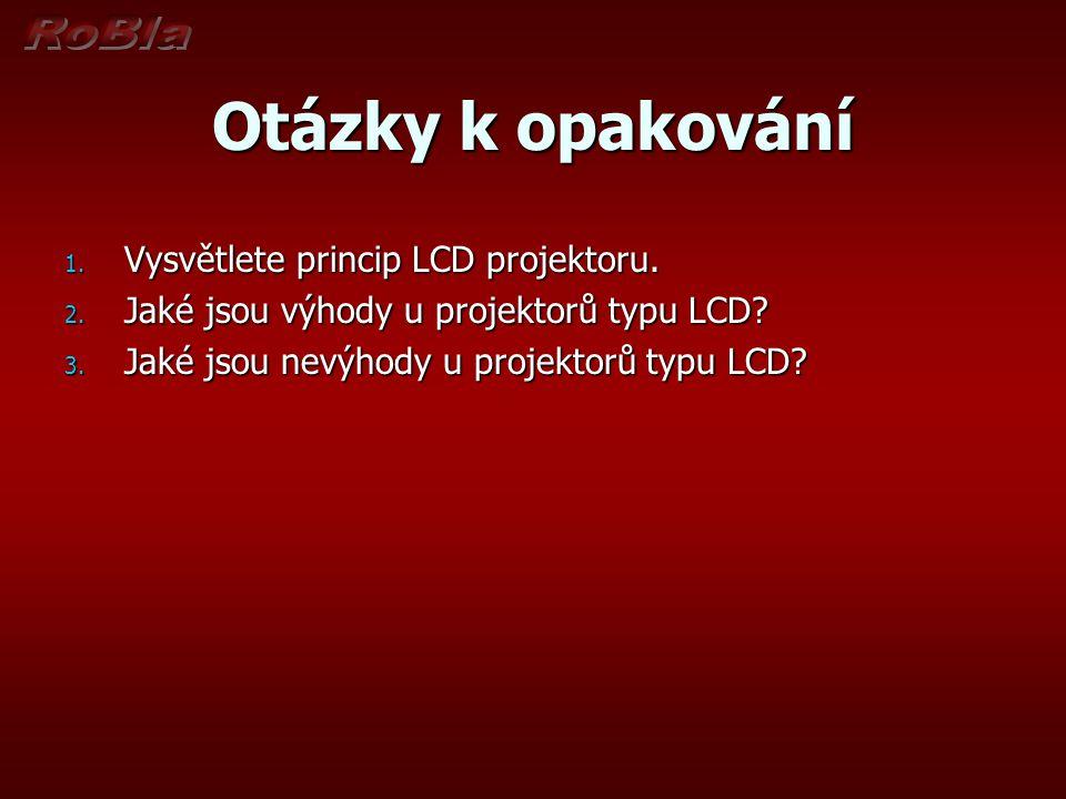 Otázky k opakování 1. Vysvětlete princip LCD projektoru. 2. Jaké jsou výhody u projektorů typu LCD? 3. Jaké jsou nevýhody u projektorů typu LCD?
