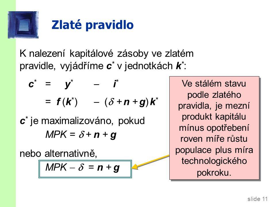 slide 11 Zlaté pravidlo K nalezení kapitálové zásoby ve zlatém pravidle, vyjádříme c * v jednotkách k * : c * = y *  i * = f (k * )  (  + n + g) k