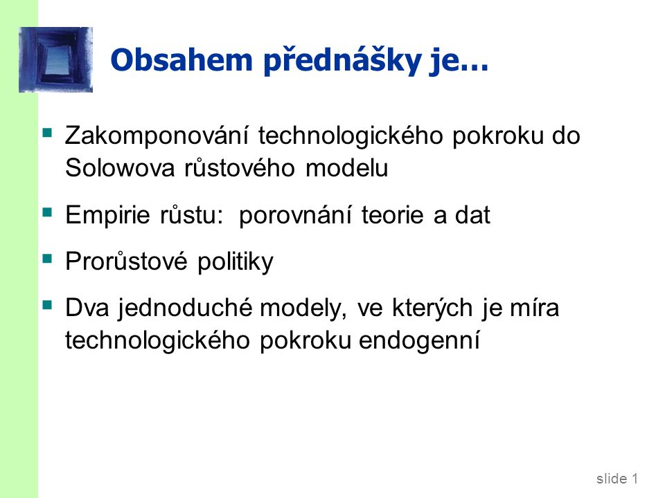 slide 1 Obsahem přednášky je…  Zakomponování technologického pokroku do Solowova růstového modelu  Empirie růstu: porovnání teorie a dat  Prorůstov