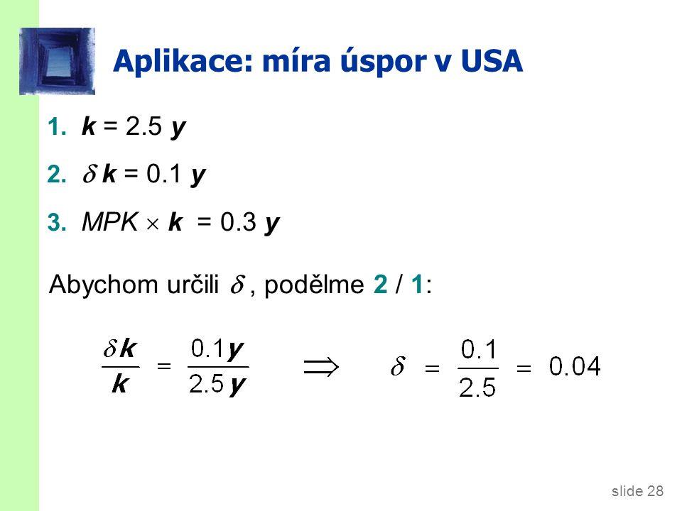 slide 28 Aplikace: míra úspor v USA 1. k = 2.5 y 2.  k = 0.1 y 3. MPK  k = 0.3 y Abychom určili , podělme 2 / 1: