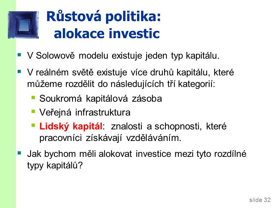 slide 32 Růstová politika: a lokace investic  V Solowově modelu existuje jeden typ kapitálu.  V reálném světě existuje více druhů kapitálu, které mů