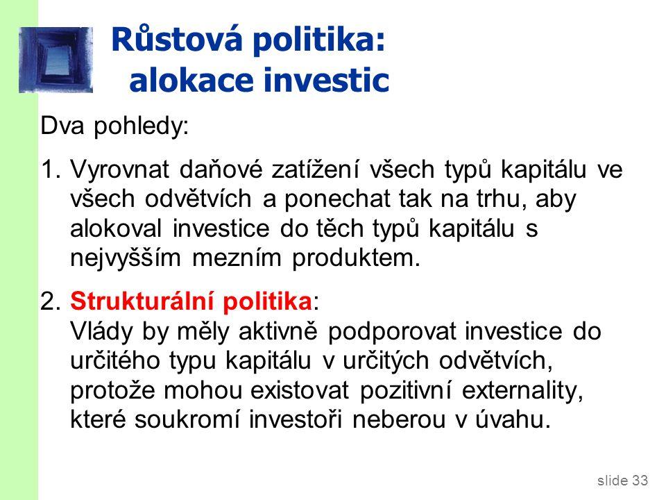 slide 33 Růstová politika: alokace investic Dva pohledy: 1.Vyrovnat daňové zatížení všech typů kapitálu ve všech odvětvích a ponechat tak na trhu, aby