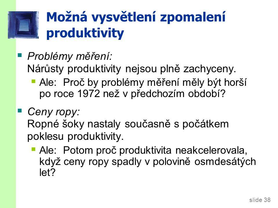 slide 38 Možná vysvětlení zpomalení produktivity  Problémy měření: Nárůsty produktivity nejsou plně zachyceny.  Ale: Proč by problémy měření měly bý