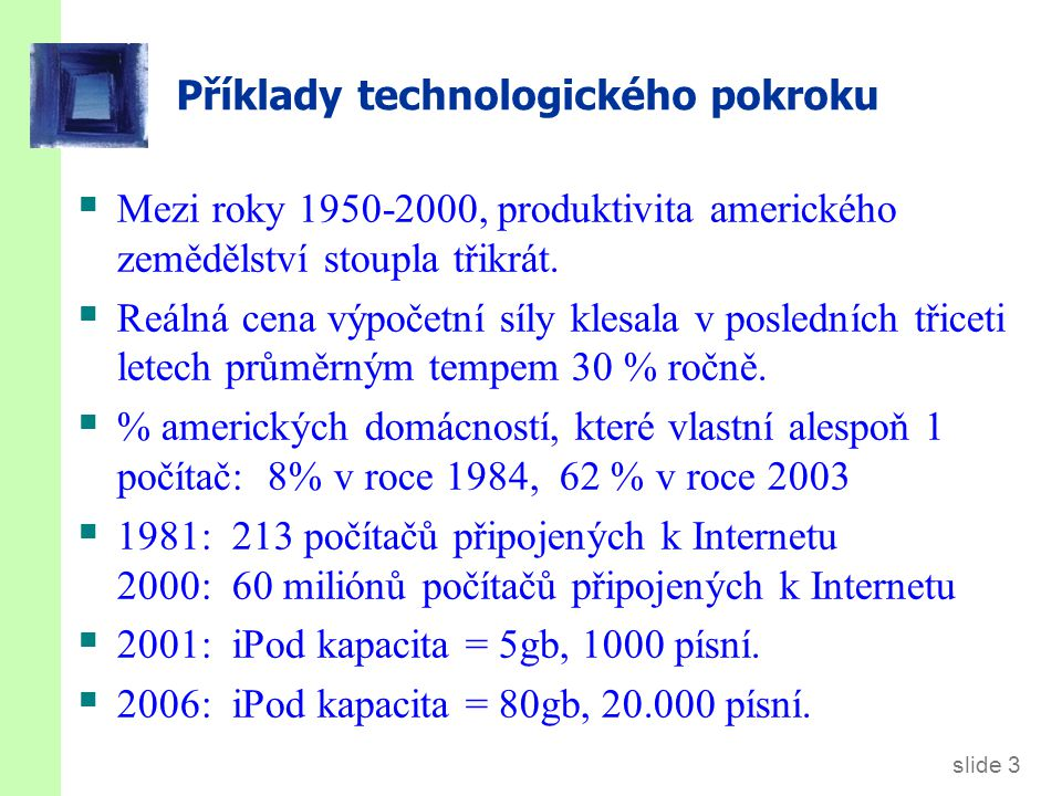 slide 3 Příklady technologického pokroku  Mezi roky 1950-2000, produktivita amerického zemědělství stoupla třikrát.  Reálná cena výpočetní síly kles
