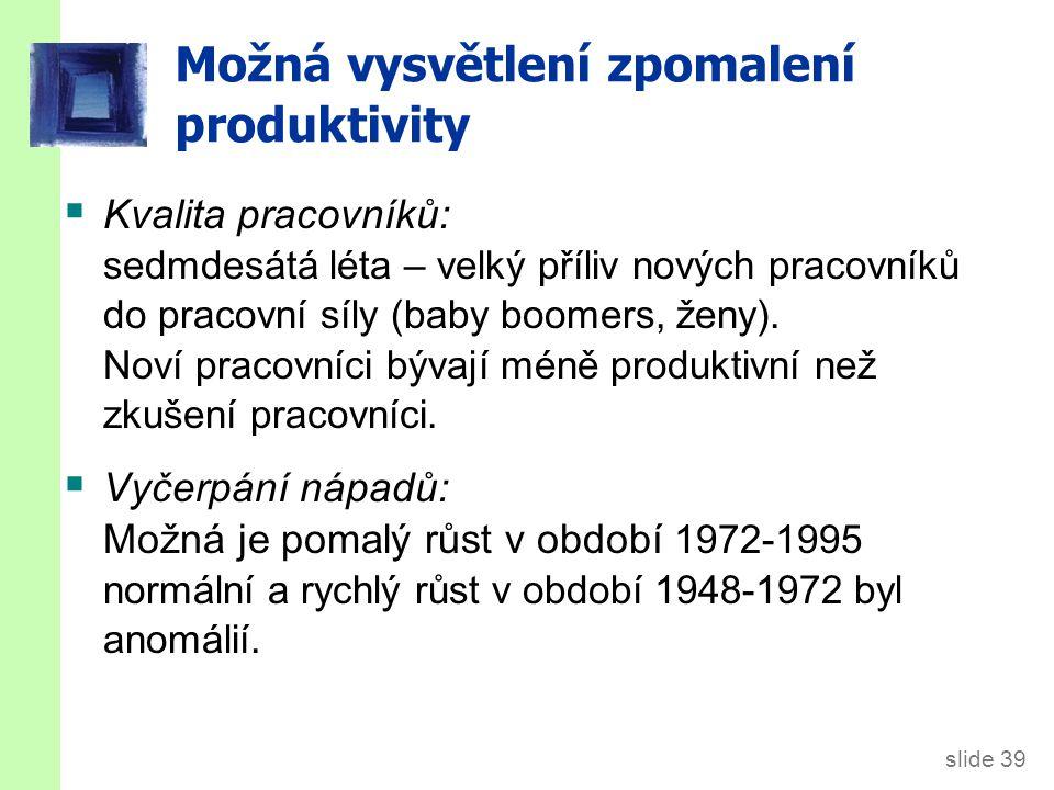 slide 39 Možná vysvětlení zpomalení produktivity  Kvalita pracovníků: sedmdesátá léta – velký příliv nových pracovníků do pracovní síly (baby boomers
