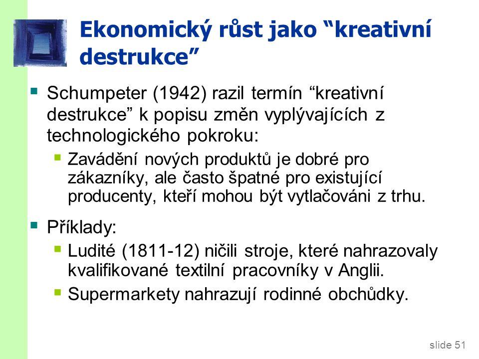 """slide 51 Ekonomický růst jako """"kreativní destrukce""""  Schumpeter (1942) razil termín """"kreativní destrukce"""" k popisu změn vyplývajících z technologické"""