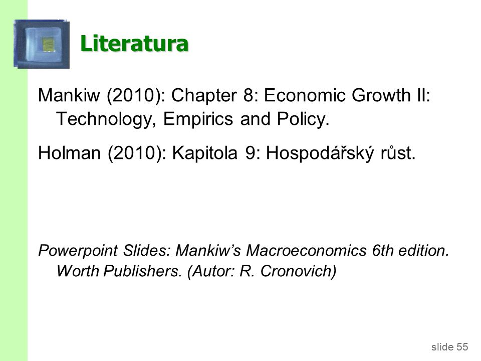 slide 55 Literatura Mankiw (2010): Chapter 8: Economic Growth II: Technology, Empirics and Policy. Holman (2010): Kapitola 9: Hospodářský růst. Powerp