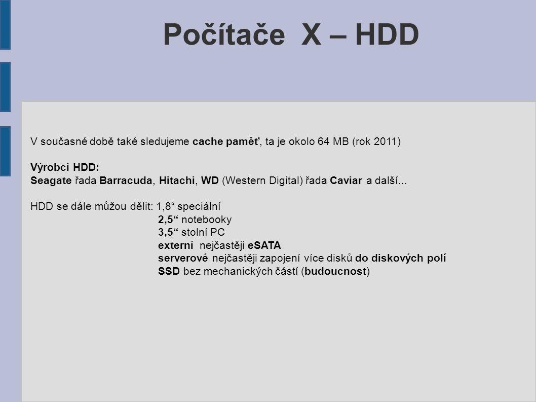 Počítače X – HDD V současné době také sledujeme cache paměť, ta je okolo 64 MB (rok 2011) Výrobci HDD: Seagate řada Barracuda, Hitachi, WD (Western Di