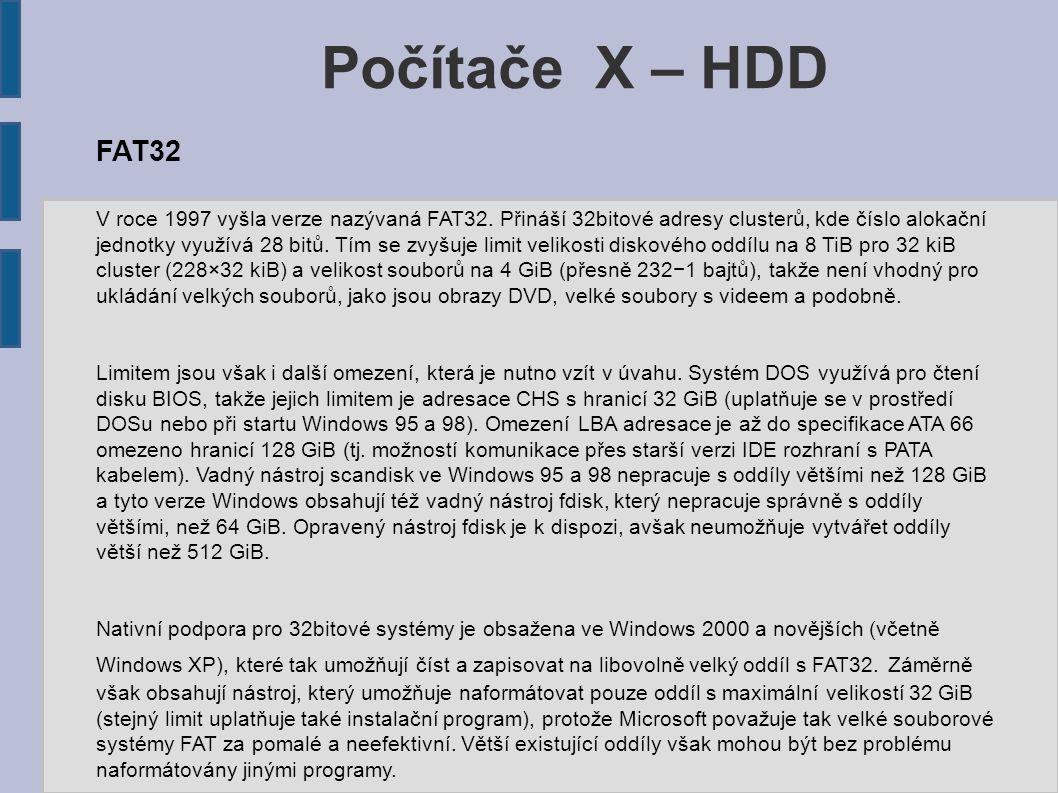 Počítače X – HDD FAT32 V roce 1997 vyšla verze nazývaná FAT32. Přináší 32bitové adresy clusterů, kde číslo alokační jednotky využívá 28 bitů. Tím se z