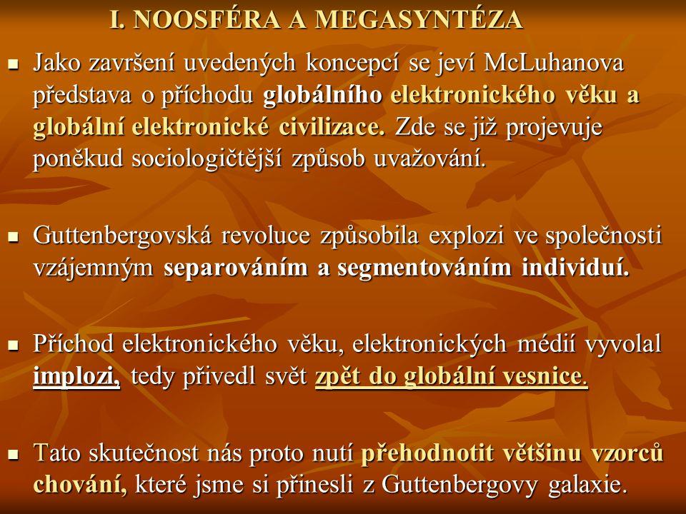 I. NOOSFÉRA A MEGASYNTÉZA I. NOOSFÉRA A MEGASYNTÉZA Jako završení uvedených koncepcí se jeví McLuhanova představa o příchodu globálního elektronického