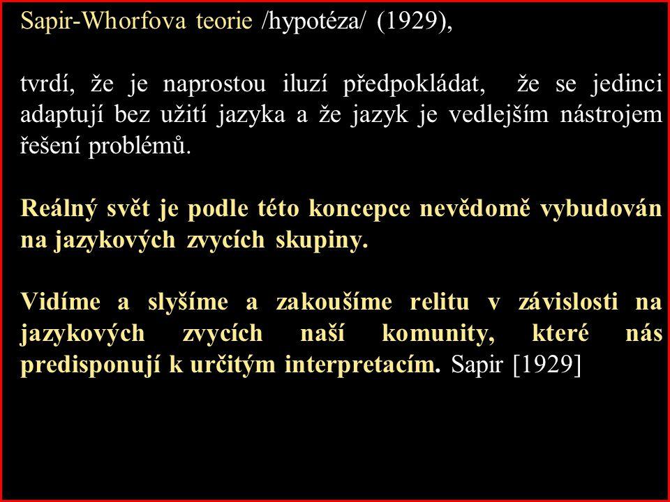 Sapir-Whorfova teorie /hypotéza/ (1929), tvrdí, že je naprostou iluzí předpokládat, že se jedinci adaptují bez užití jazyka a že jazyk je vedlejším ná