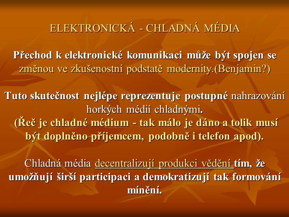 ELEKTRONICKÁ - CHLADNÁ MÉDIA Přechod k elektronické komunikaci může být spojen se změnou ve zkušenostní podstatě modernity.(Benjamin?) Tuto skutečnost