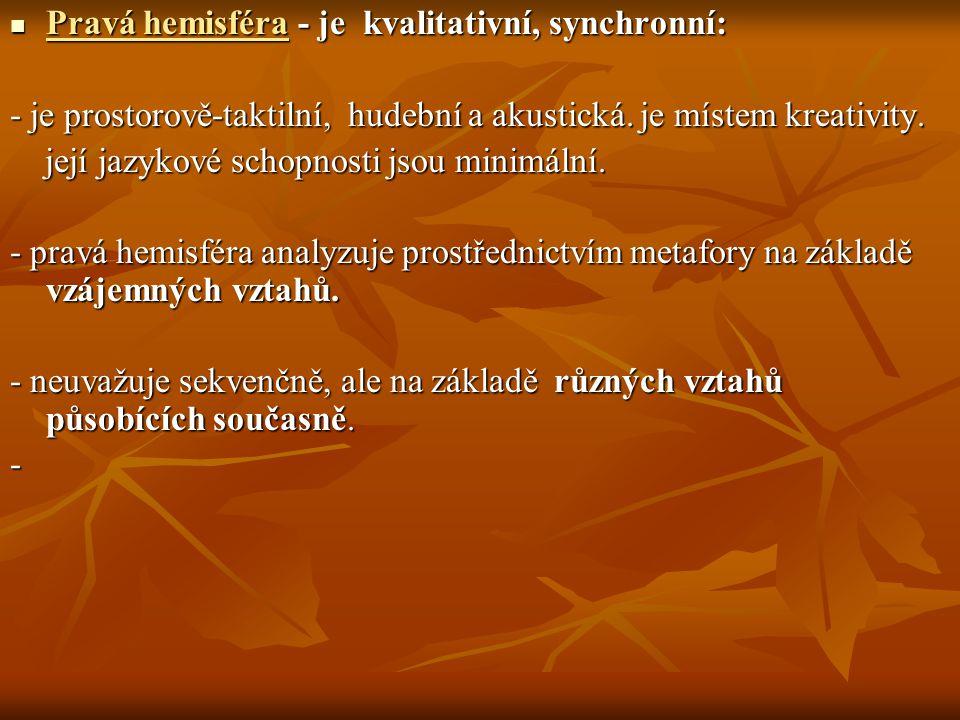 Pravá hemisféra - je kvalitativní, synchronní: Pravá hemisféra - je kvalitativní, synchronní: - je prostorově-taktilní, hudební a akustická. je místem
