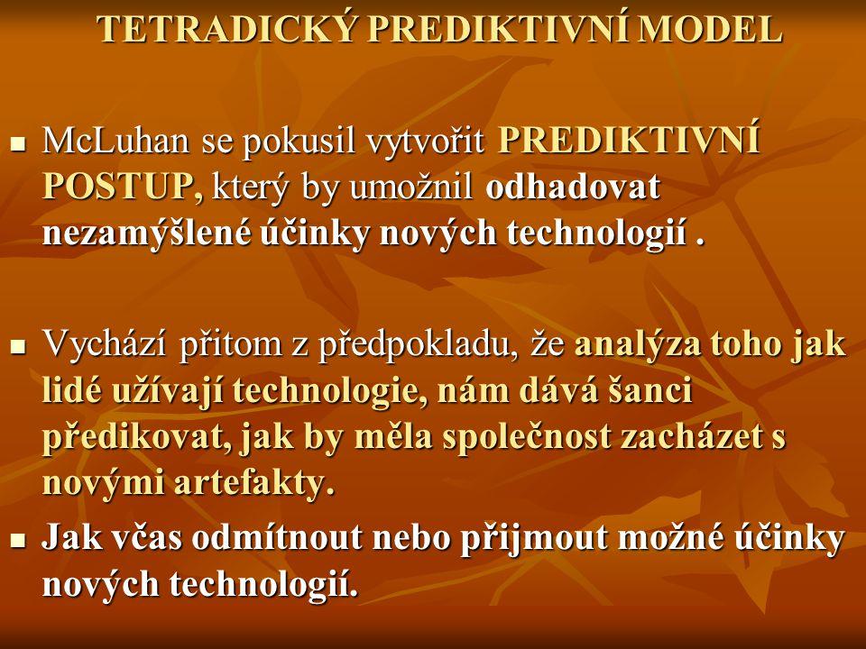 TETRADICKÝ PREDIKTIVNÍ MODEL McLuhan se pokusil vytvořit PREDIKTIVNÍ POSTUP, který by umožnil odhadovat nezamýšlené účinky nových technologií. McLuhan
