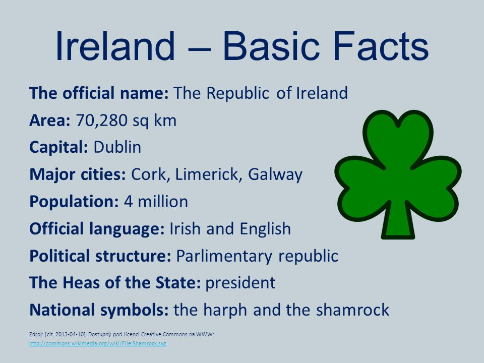 Ireland – Basic Facts The official name: The Republic of Ireland Area: 70,280 sq km Capital: Dublin Major cities: Cork, Limerick, Galway Population: 4 million Official language: Irish and English Political structure: Parlimentary republic The Heas of the State: president National symbols: the harph and the shamrock Zdroj: [cit.