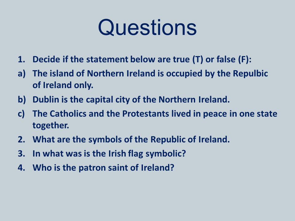 Questions 1.Decide if the statement below are true (T) or false (F): a)The island of Northern Ireland is occupied by the Repulbic of Ireland only.
