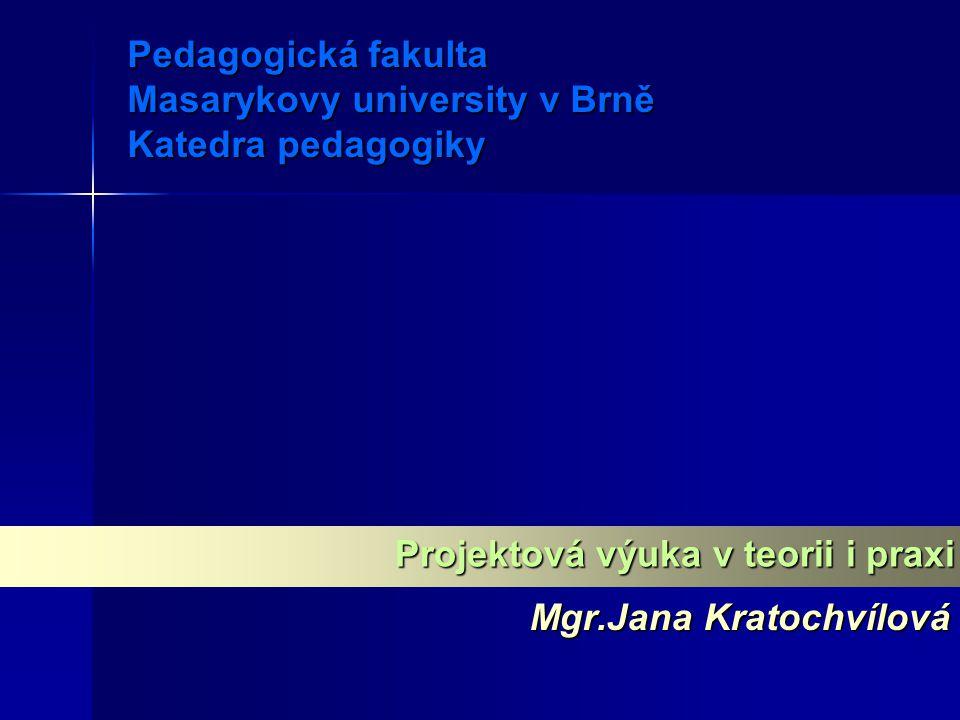 Pedagogická fakulta Masarykovy university v Brně Katedra pedagogiky Mgr.Jana Kratochvílová Projektová výuka v teorii i praxi