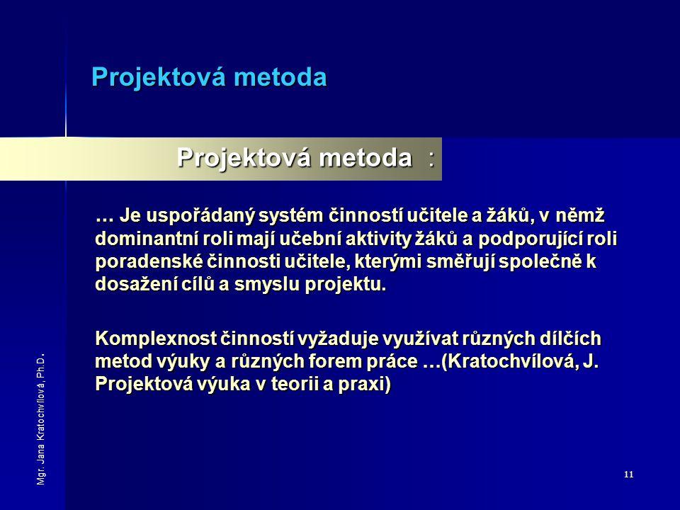 11 Projektová metoda Projektová metoda :... Je uspořádaný systém činností učitele a žáků, v němž dominantní roli mají učební aktivity žáků a podporují