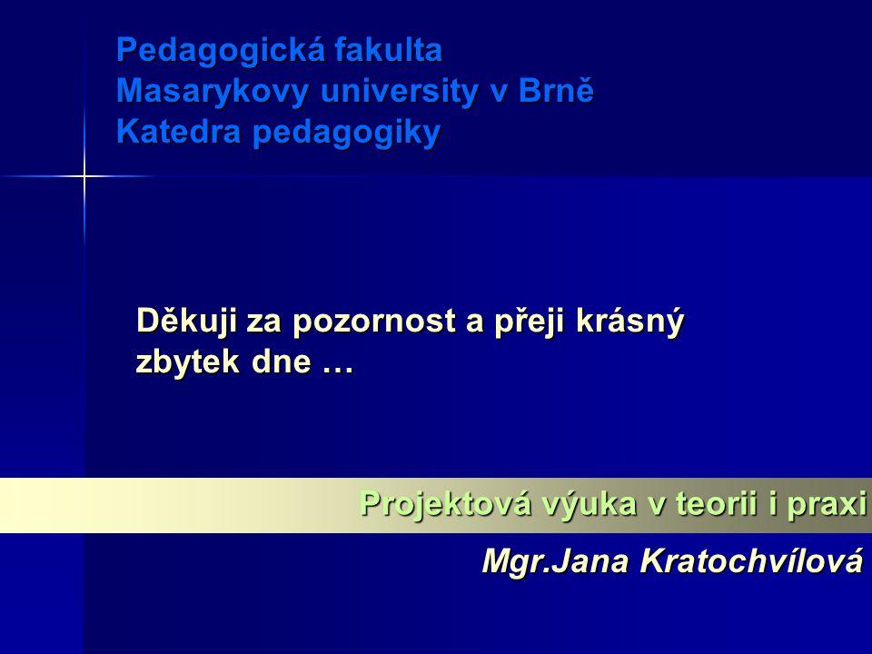 Pedagogická fakulta Masarykovy university v Brně Katedra pedagogiky Mgr.Jana Kratochvílová Projektová výuka v teorii i praxi Děkuji za pozornost a pře