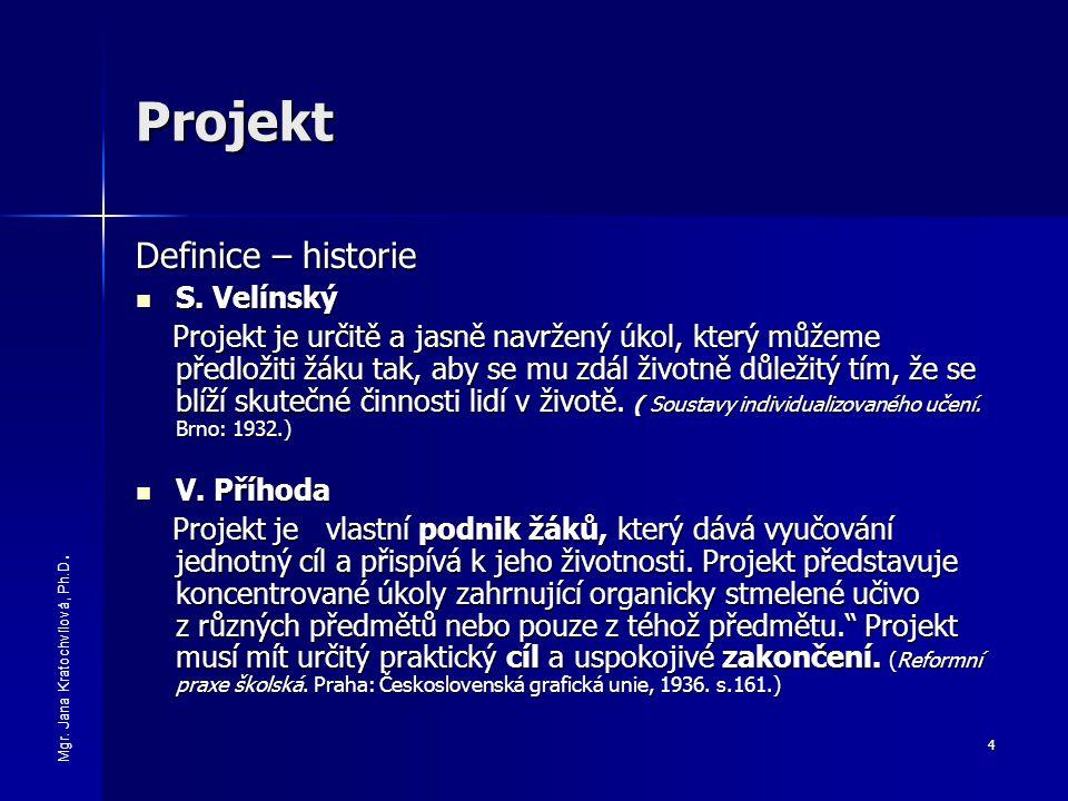 4 Projekt Definice – historie S. Velínský S. Velínský Projekt je určitě a jasně navržený úkol, který můžeme předložiti žáku tak, aby se mu zdál životn