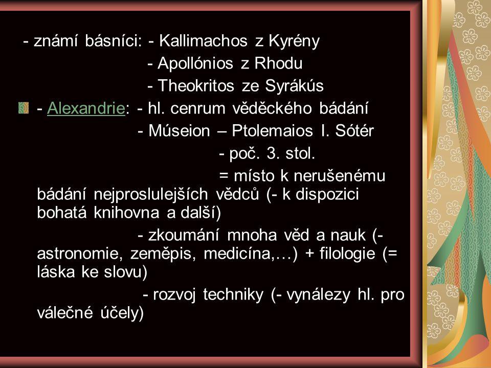 - známí básníci: - Kallimachos z Kyrény - Apollónios z Rhodu - Theokritos ze Syrákús - Alexandrie: - hl. cenrum věděckého bádání - Múseion – Ptolemaio