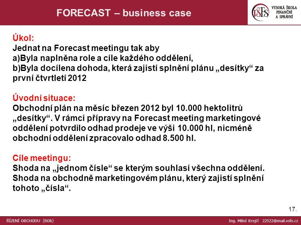 17. FORECAST – business case Úkol: Jednat na Forecast meetingu tak aby a)Byla naplněna role a cíle každého oddělení, b)Byla docílena dohoda, která zaj