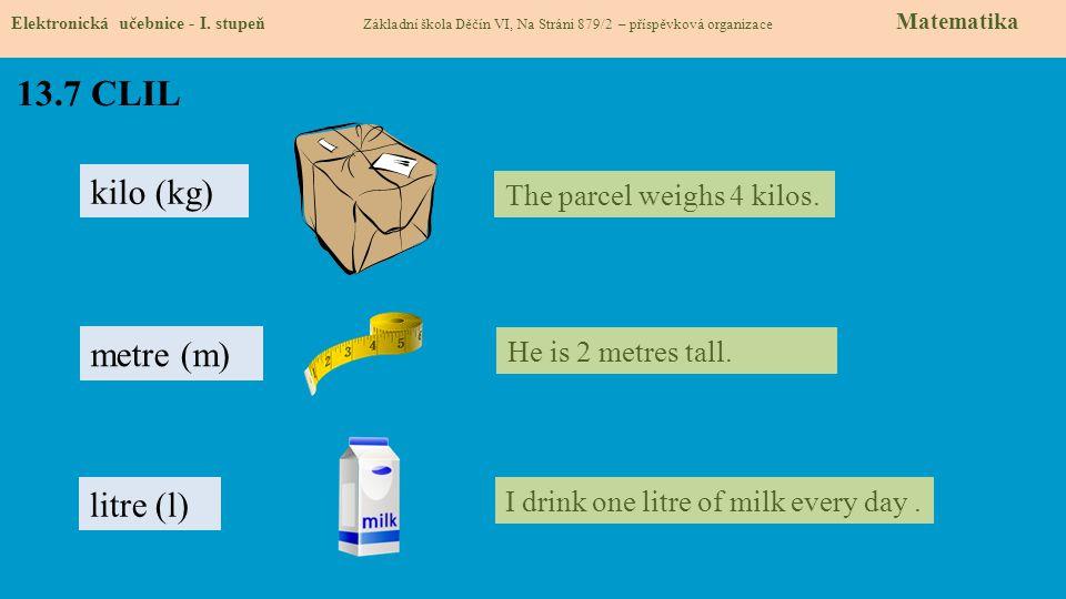 13.7 CLIL Elektronická učebnice - I. stupeň Základní škola Děčín VI, Na Stráni 879/2 – příspěvková organizace Matematika kilo (kg) metre (m) litre (l)