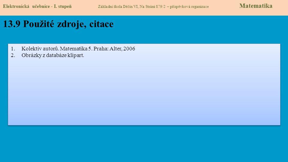 Elektronická učebnice - I. stupeň Základní škola Děčín VI, Na Stráni 879/2 – příspěvková organizace Matematika 13.9 Použité zdroje, citace 1.Kolektiv