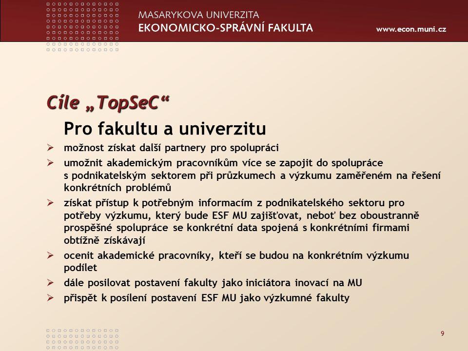 """www.econ.muni.cz 9 Cíle """"TopSeC Pro fakultu a univerzitu  možnost získat další partnery pro spolupráci  umožnit akademickým pracovníkům více se zapojit do spolupráce s podnikatelským sektorem při průzkumech a výzkumu zaměřeném na řešení konkrétních problémů  získat přístup k potřebným informacím z podnikatelského sektoru pro potřeby výzkumu, který bude ESF MU zajišťovat, neboť bez oboustranně prospěšné spolupráce se konkrétní data spojená s konkrétními firmami obtížně získávají  ocenit akademické pracovníky, kteří se budou na konkrétním výzkumu podílet  dále posilovat postavení fakulty jako iniciátora inovací na MU  přispět k posílení postavení ESF MU jako výzkumné fakulty"""