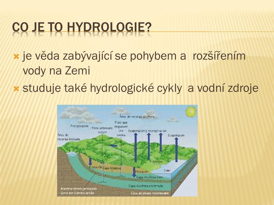  je věda zabývající se pohybem a rozšířením vody na Zemi  studuje také hydrologické cykly a vodní zdroje