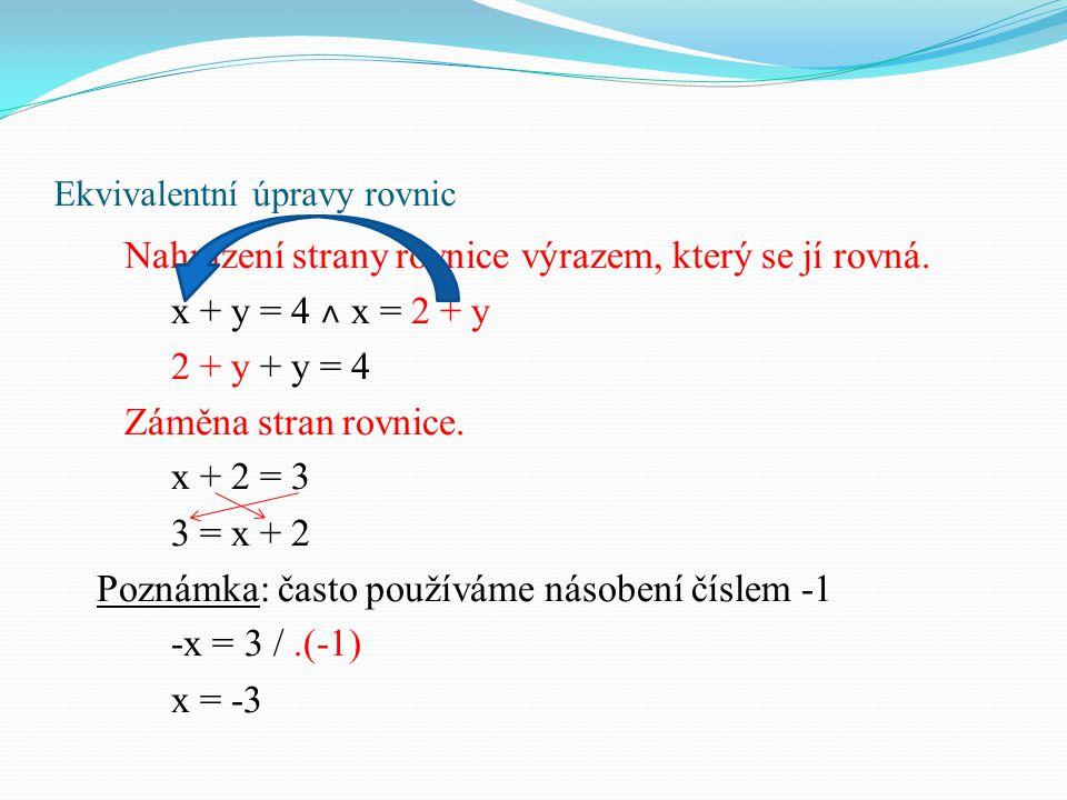 Ekvivalentní úpravy rovnic Nahrazení strany rovnice výrazem, který se jí rovná. x + y = 4 ˄ x = 2 + y 2 + y + y = 4 Záměna stran rovnice. x + 2 = 3 3