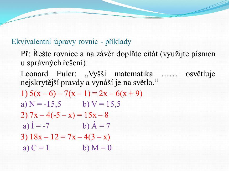 """Ekvivalentní úpravy rovnic - příklady Př: Řešte rovnice a na závěr doplňte citát (využijte písmen u správných řešení): Leonard Euler: """"Vyšší matematik"""
