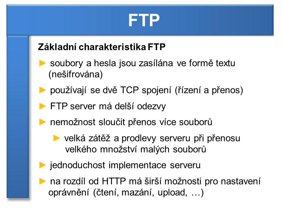Základní charakteristika FTP ► soubory a hesla jsou zasílána ve formě textu (nešifrována) ► používají se dvě TCP spojení (řízení a přenos) ► FTP server má delší odezvy ► nemožnost sloučit přenos více souborů ► velká zátěž a prodlevy serveru při přenosu velkého množství malých souborů ► jednoduchost implementace serveru ► na rozdíl od HTTP má širší možnosti pro nastavení oprávnění (čtení, mazání, upload, …) FTP