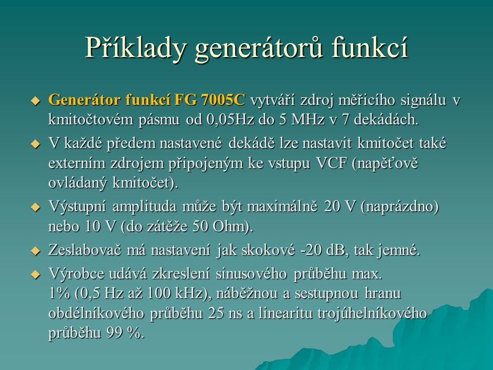 Příklady generátorů funkcí  Generátor funkcí FG 7005C vytváří zdroj měřicího signálu v kmitočtovém pásmu od 0,05Hz do 5 MHz v 7 dekádách.