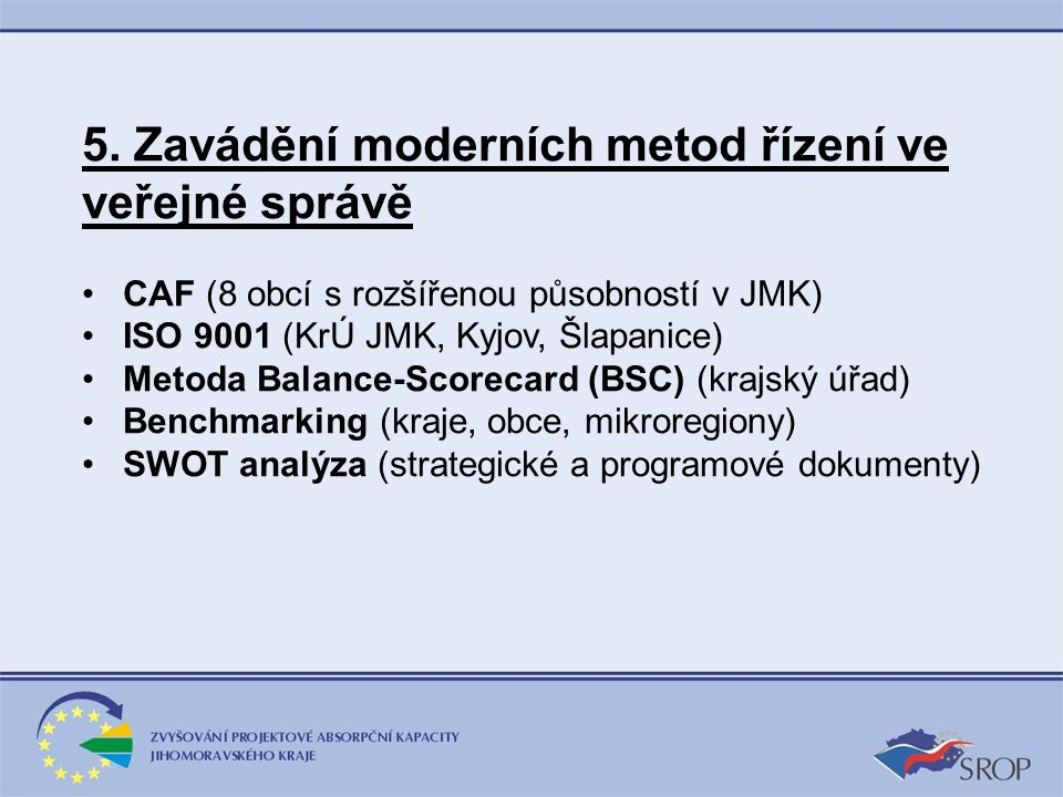 5. Zavádění moderních metod řízení ve veřejné správě CAF (8 obcí s rozšířenou působností v JMK) ISO 9001 (KrÚ JMK, Kyjov, Šlapanice) Metoda Balance-Sc