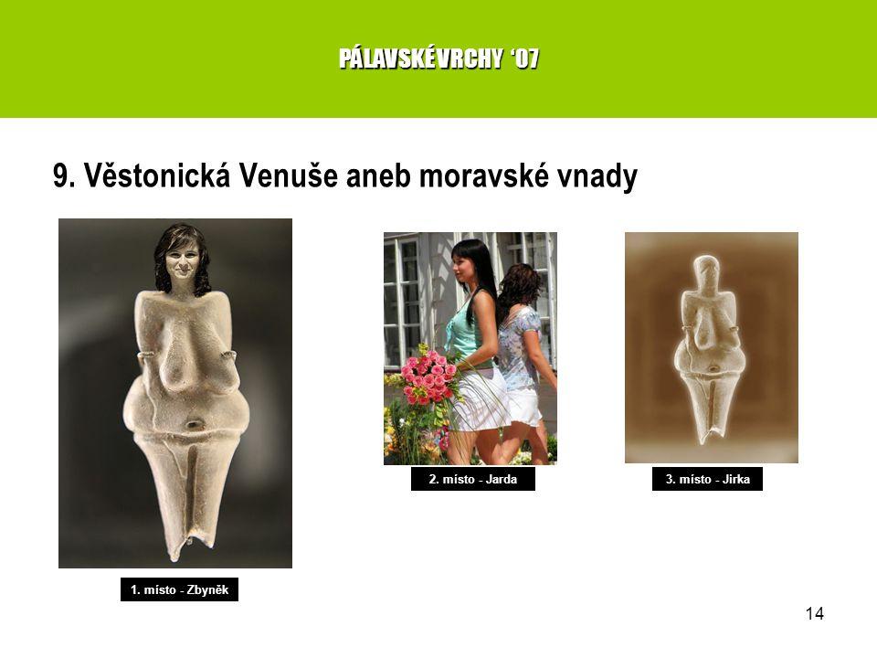 14 9. Věstonická Venuše aneb moravské vnady PÁLAVSKÉ VRCHY '07 1. místo - Zbyněk 2. místo - Jarda3. místo - Jirka